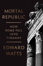 Mortal Republic: How Rome Fell into Tyranny (Basic Books, New York, 2018).